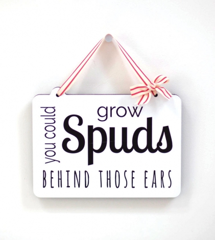 You Could Grow Spuds Behind Those Ears Wooden Sign